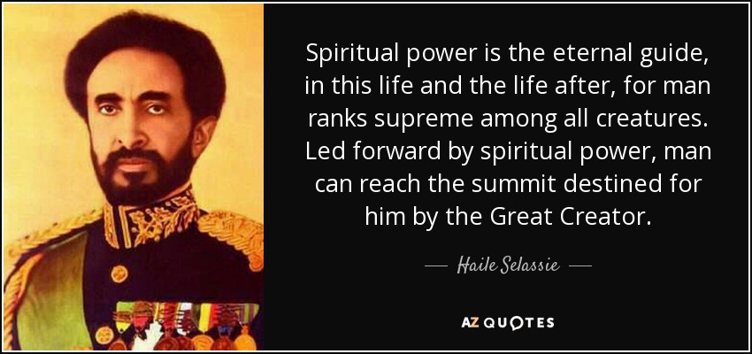 Spiritual power is the eternal guide, in this life and the life after, for man ranks supreme among all creatures. Led forward by spiritual power, man can reach the summit destined for him by the Great Creator. - Haile Selassie