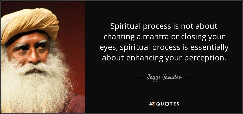 Spiritual process is not about chanting a mantra or closing your eyes, spiritual process is essentially about enhancing your perception. - Jaggi Vasudev