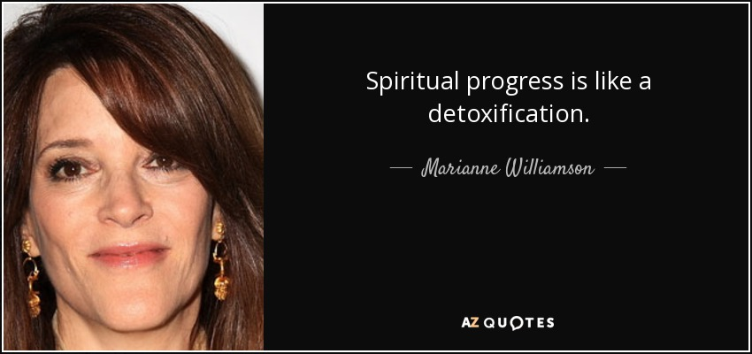 Spiritual progress is like a detoxification. - Marianne Williamson