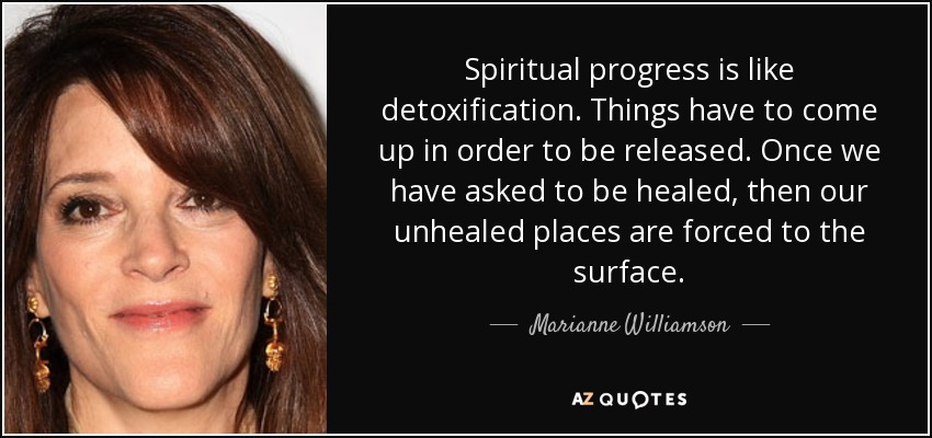 Spiritual progress is like detoxification. Things have to come up in order to be released. Once we have asked to be healed, then our unhealed places are forced to the surface. - Marianne Williamson