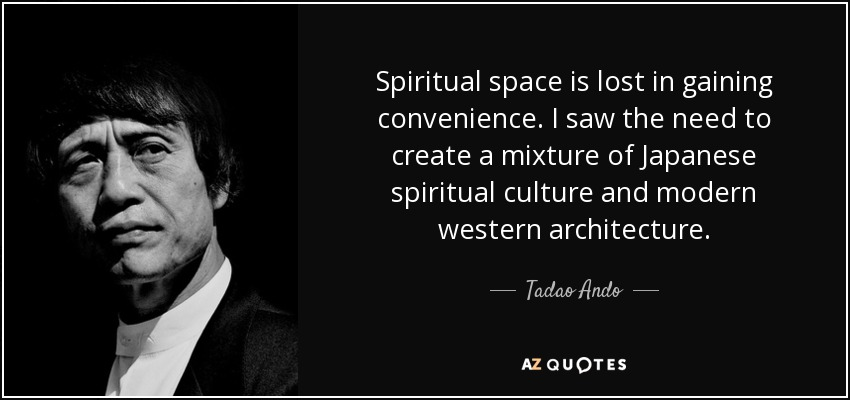 Spiritual space is lost in gaining convenience. I saw the need to create a mixture of Japanese spiritual culture and modern western architecture. - Tadao Ando