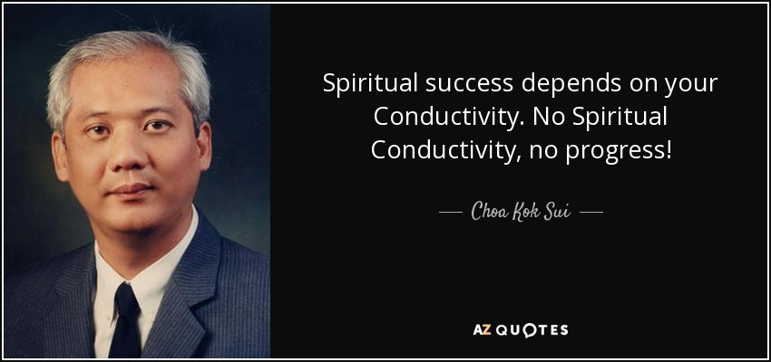 Spiritual success depends on your Conductivity. No Spiritual Conductivity, no progress! - Choa Kok Sui