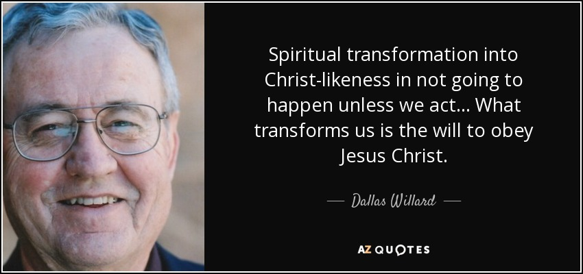 Spiritual transformation into Christ-likeness in not going to happen unless we act... What transforms us is the will to obey Jesus Christ. - Dallas Willard