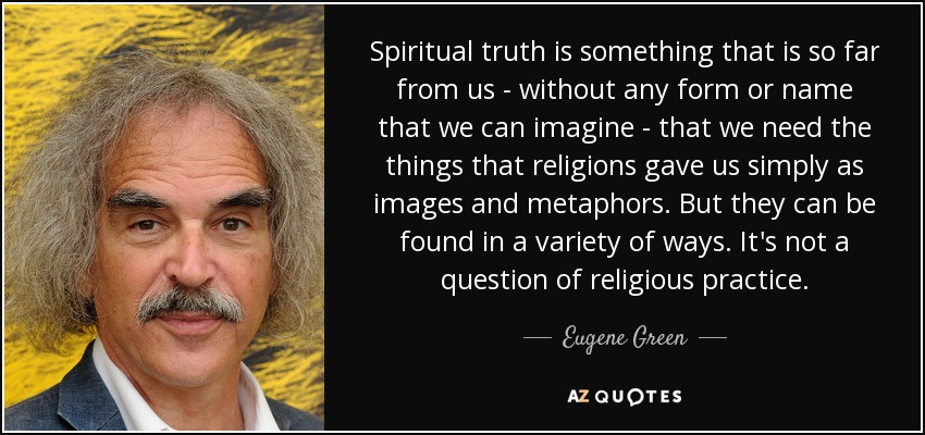 Spiritual truth is something that is so far from us - without any form or name that we can imagine - that we need the things that religions gave us simply as images and metaphors. But they can be found in a variety of ways. It's not a question of religious practice. - Eugene Green
