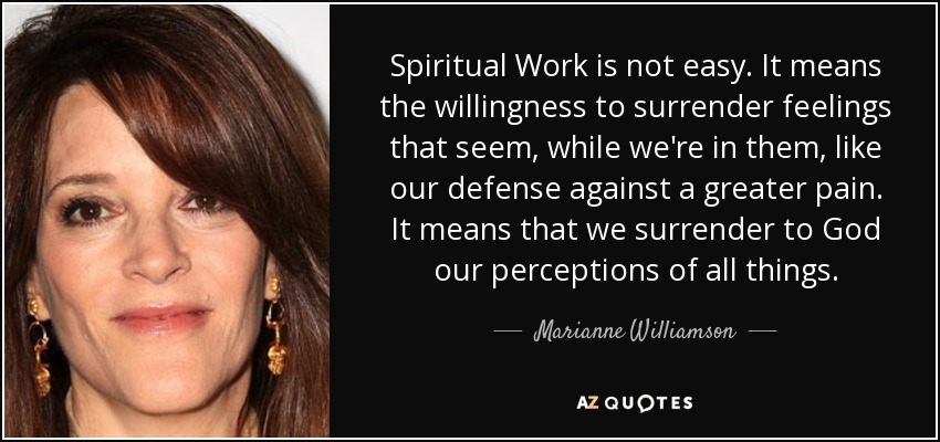 Spiritual Work is not easy. It means the willingness to surrender feelings that seem, while we're in them, like our defense against a greater pain. It means that we surrender to God our perceptions of all things. - Marianne Williamson