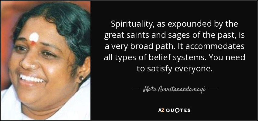 Spirituality, as expounded by the great saints and sages of the past, is a very broad path. It accommodates all types of belief systems. You need to satisfy everyone. - Mata Amritanandamayi