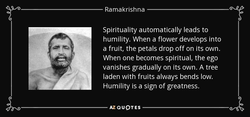 Spirituality automatically leads to humility. When a flower develops into a fruit, the petals drop off on its own. When one becomes spiritual, the ego vanishes gradually on its own. A tree laden with fruits always bends low. Humility is a sign of greatness. - Ramakrishna
