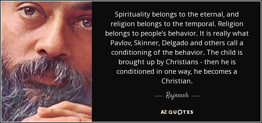 Spirituality belongs to the eternal, and religion belongs to the temporal. Religion belongs to people's behavior. It is really what Pavlov, Skinner, Delgado and others call a conditioning of the behavior. The child is brought up by Christians - then he is conditioned in one way, he becomes a Christian. - Rajneesh