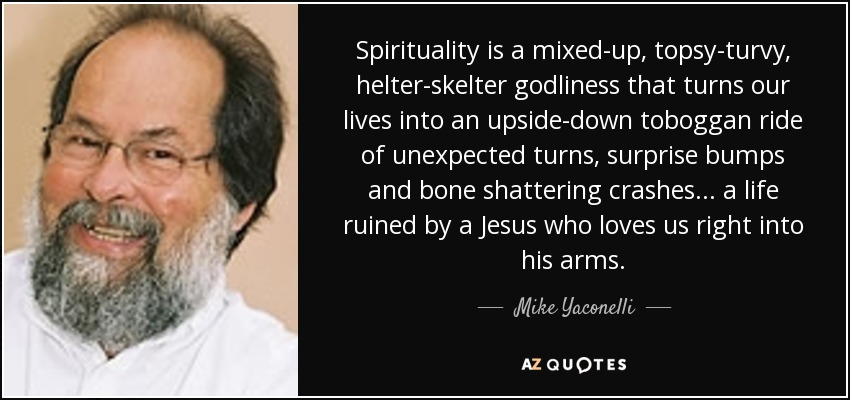 Spirituality is a mixed-up, topsy-turvy, helter-skelter godliness that turns our lives into an upside-down toboggan ride of unexpected turns, surprise bumps and bone shattering crashes ... a life ruined by a Jesus who loves us right into his arms. - Mike Yaconelli
