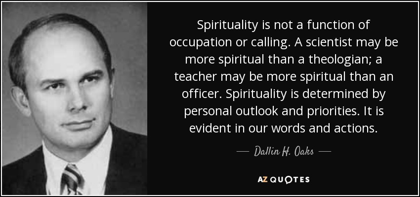 Spirituality is not a function of occupation or calling. A scientist may be more spiritual than a theologian; a teacher may be more spiritual than an officer. Spirituality is determined by personal outlook and priorities. It is evident in our words and actions. - Dallin H. Oaks