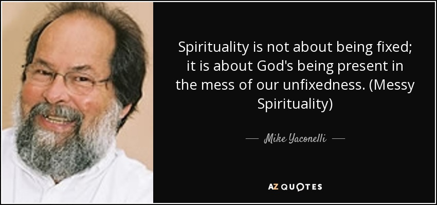 Spirituality is not about being fixed; it is about God's being present in the mess of our unfixedness. (Messy Spirituality) - Mike Yaconelli
