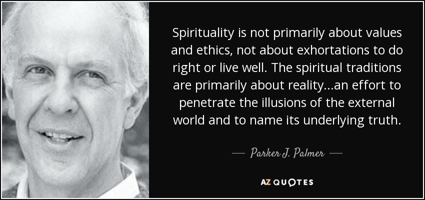 Spirituality is not primarily about values and ethics, not about exhortations to do right or live well. The spiritual traditions are primarily about reality...an effort to penetrate the illusions of the external world and to name its underlying truth. - Parker J. Palmer