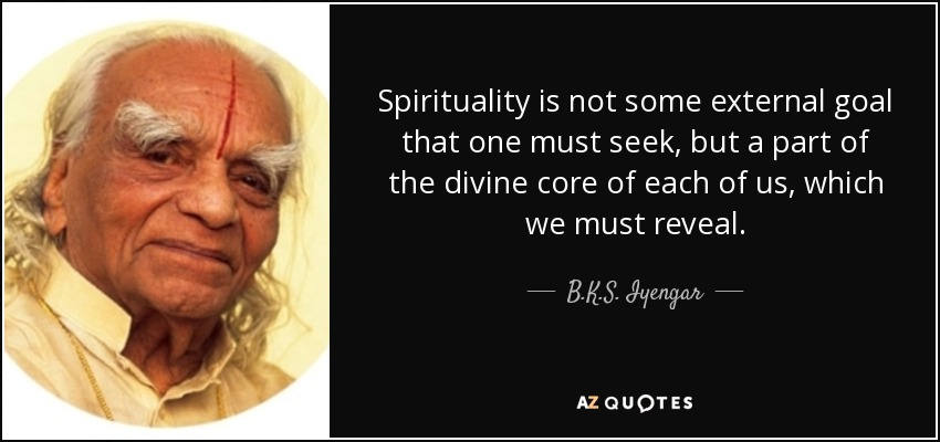 Spirituality is not some external goal that one must seek, but a part of the divine core of each of us, which we must reveal. - B.K.S. Iyengar