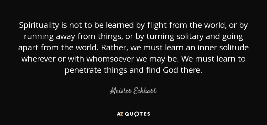 Spirituality is not to be learned by flight from the world, or by running away from things, or by turning solitary and going apart from the world. Rather, we must learn an inner solitude wherever or with whomsoever we may be. We must learn to penetrate things and find God there. - Meister Eckhart