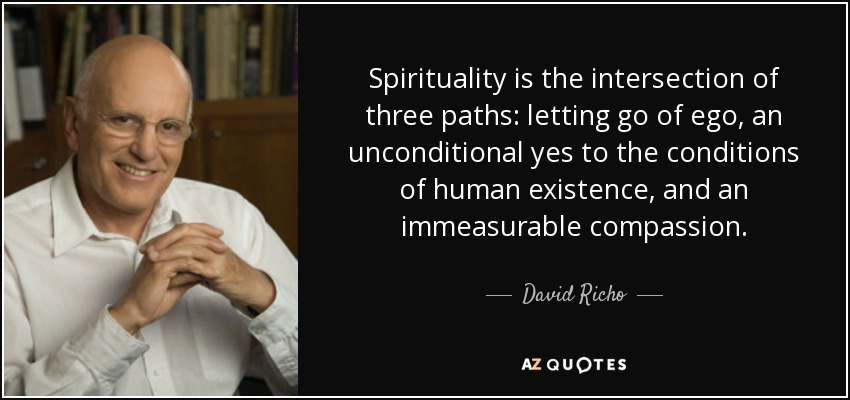 Spirituality is the intersection of three paths: letting go of ego, an unconditional yes to the conditions of human existence, and an immeasurable compassion. - David Richo