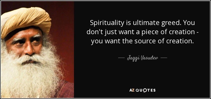 Spirituality is ultimate greed. You don't just want a piece of creation - you want the source of creation. - Jaggi Vasudev