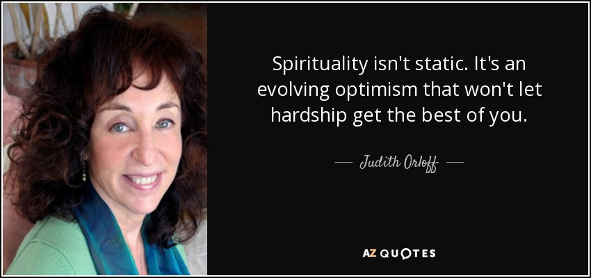 Spirituality isn't static. It's an evolving optimism that won't let hardship get the best of you. - Judith Orloff