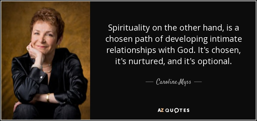 Spirituality on the other hand, is a chosen path of developing intimate relationships with God. It's chosen, it's nurtured, and it's optional. - Caroline Myss