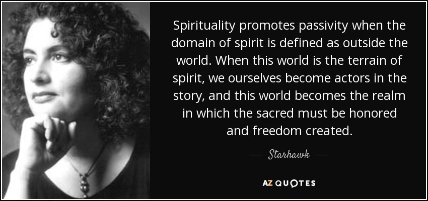 Spirituality promotes passivity when the domain of spirit is defined as outside the world. When this world is the terrain of spirit, we ourselves become actors in the story, and this world becomes the realm in which the sacred must be honored and freedom created. - Starhawk