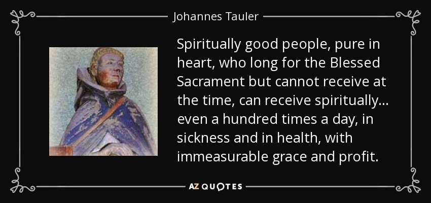 Spiritually good people, pure in heart, who long for the Blessed Sacrament but cannot receive at the time, can receive spiritually... even a hundred times a day, in sickness and in health, with immeasurable grace and profit. - Johannes Tauler