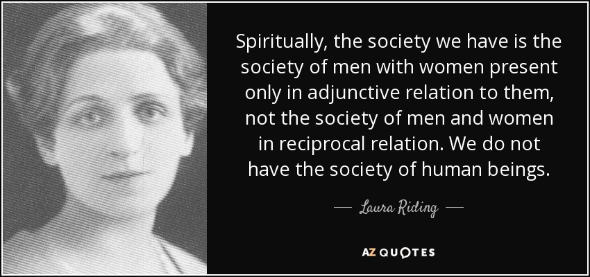 Spiritually, the society we have is the society of men with women present only in adjunctive relation to them, not the society of men and women in reciprocal relation. We do not have the society of human beings. - Laura Riding