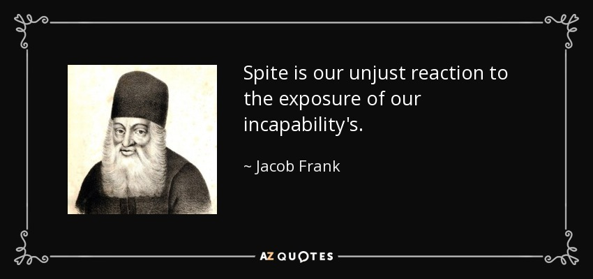 Spite is our unjust reaction to the exposure of our incapability's. - Jacob Frank