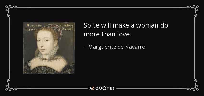 Spite will make a woman do more than love. - Marguerite de Navarre