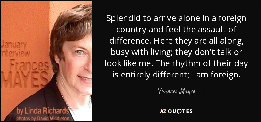 Splendid to arrive alone in a foreign country and feel the assault of difference. Here they are all along, busy with living; they don't talk or look like me. The rhythm of their day is entirely different; I am foreign. - Frances Mayes
