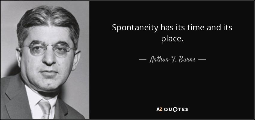 Spontaneity has its time and its place. - Arthur F. Burns
