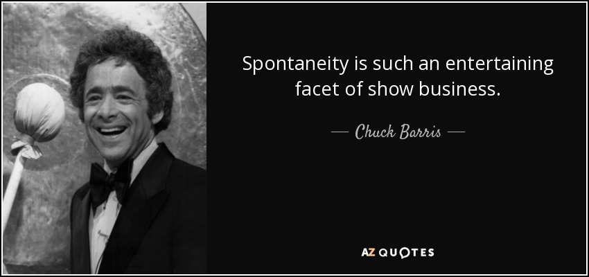 Spontaneity is such an entertaining facet of show business. - Chuck Barris