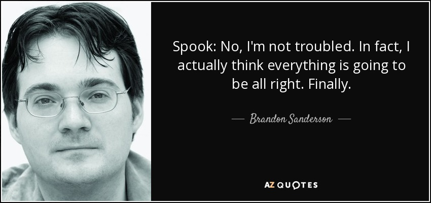 Spook: No, I'm not troubled. In fact, I actually think everything is going to be all right. Finally. - Brandon Sanderson