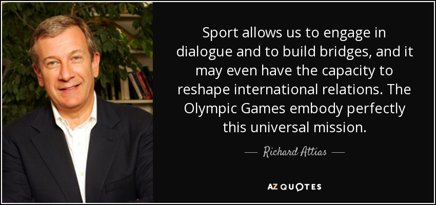 Sport allows us to engage in dialogue and to build bridges, and it may even have the capacity to reshape international relations. The Olympic Games embody perfectly this universal mission. - Richard Attias