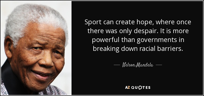 Sport can create hope, where once there was only despair. It is more powerful than governments in breaking down racial barriers. - Nelson Mandela