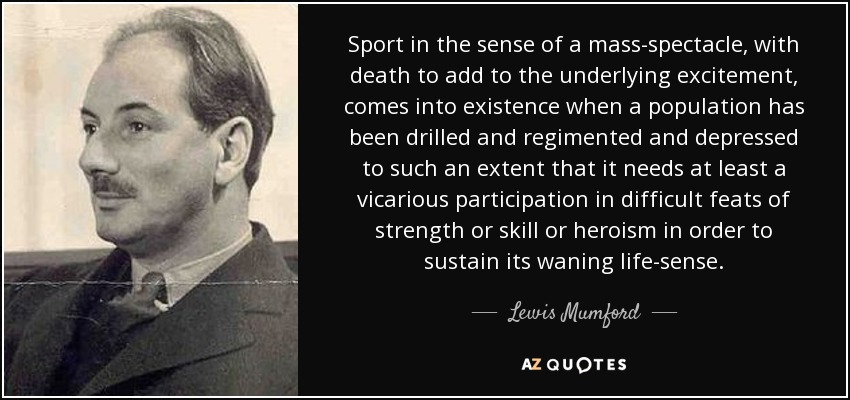 Sport in the sense of a mass-spectacle, with death to add to the underlying excitement, comes into existence when a population has been drilled and regimented and depressed to such an extent that it needs at least a vicarious participation in difficult feats of strength or skill or heroism in order to sustain its waning life-sense. - Lewis Mumford