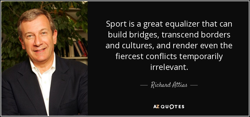 Sport is a great equalizer that can build bridges, transcend borders and cultures, and render even the fiercest conflicts temporarily irrelevant. - Richard Attias