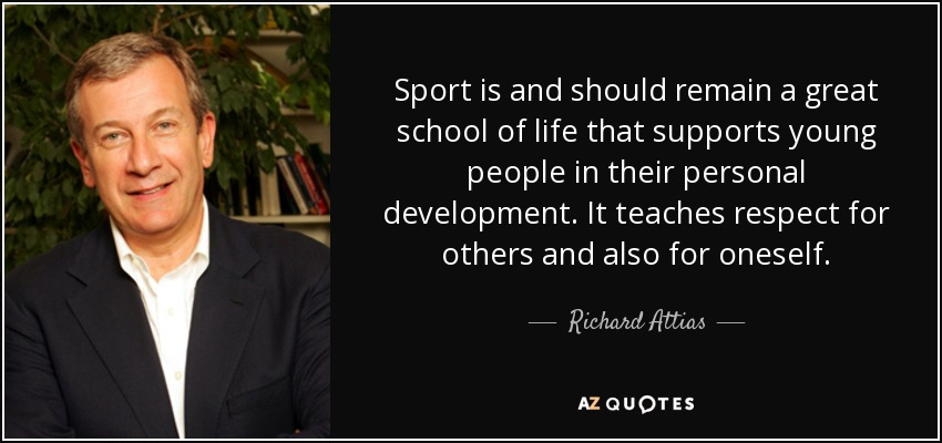 Sport is and should remain a great school of life that supports young people in their personal development. It teaches respect for others and also for oneself. - Richard Attias
