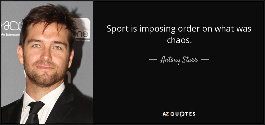 Sport is imposing order on what was chaos. - Antony Starr
