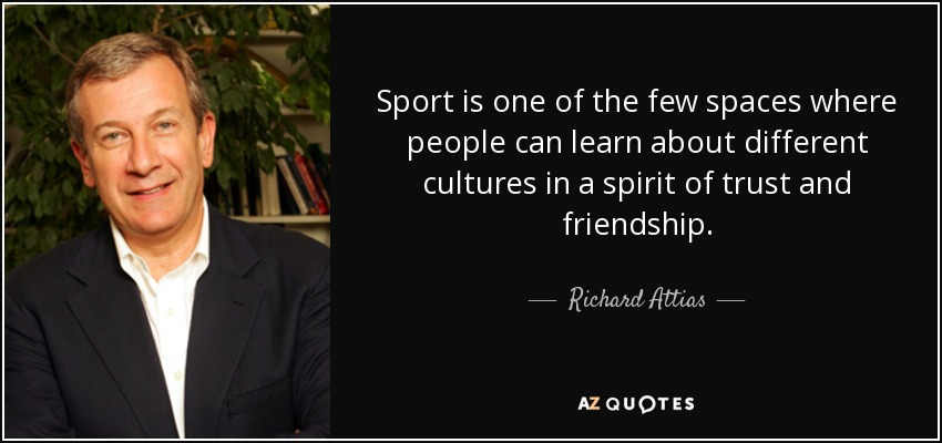 Sport is one of the few spaces where people can learn about different cultures in a spirit of trust and friendship. - Richard Attias