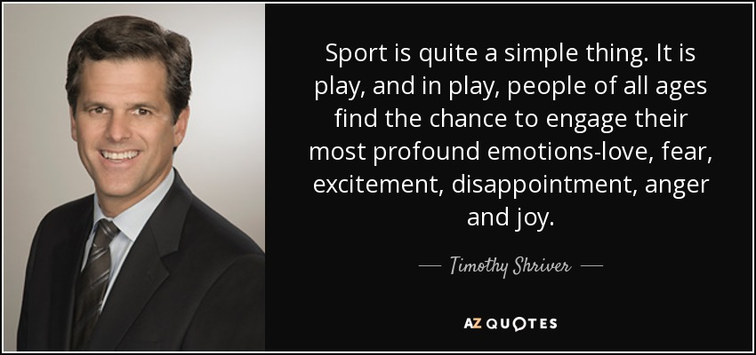 Sport is quite a simple thing. It is play, and in play, people of all ages find the chance to engage their most profound emotions-love, fear, excitement, disappointment, anger and joy. - Timothy Shriver