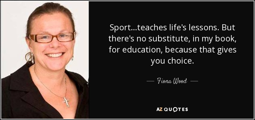 Sport...teaches life's lessons. But there's no substitute, in my book, for education, because that gives you choice. - Fiona Wood
