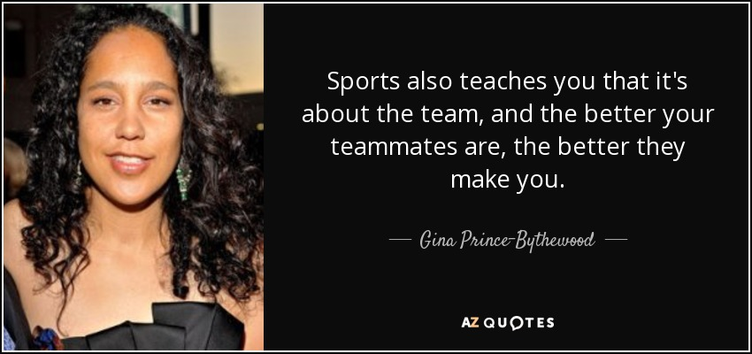 Sports also teaches you that it's about the team, and the better your teammates are, the better they make you. - Gina Prince-Bythewood