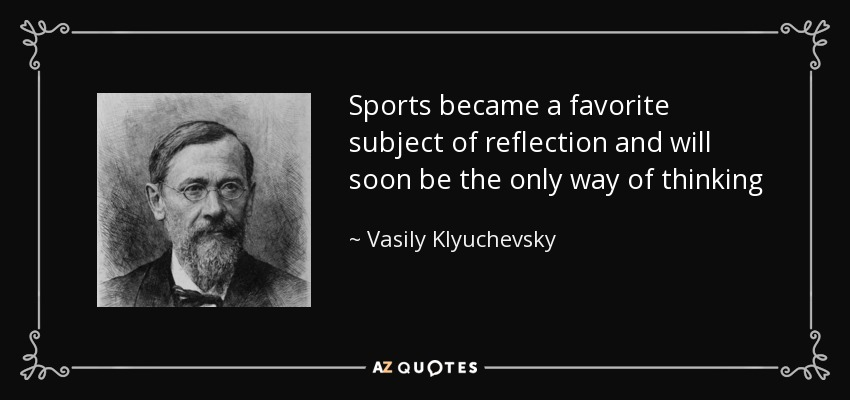 Sports became a favorite subject of reflection and will soon be the only way of thinking - Vasily Klyuchevsky