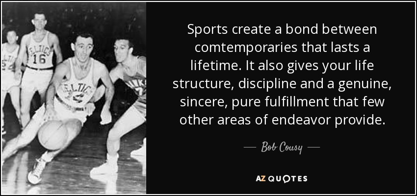 Sports create a bond between comtemporaries that lasts a lifetime. It also gives your life structure, discipline and a genuine, sincere, pure fulfillment that few other areas of endeavor provide. - Bob Cousy