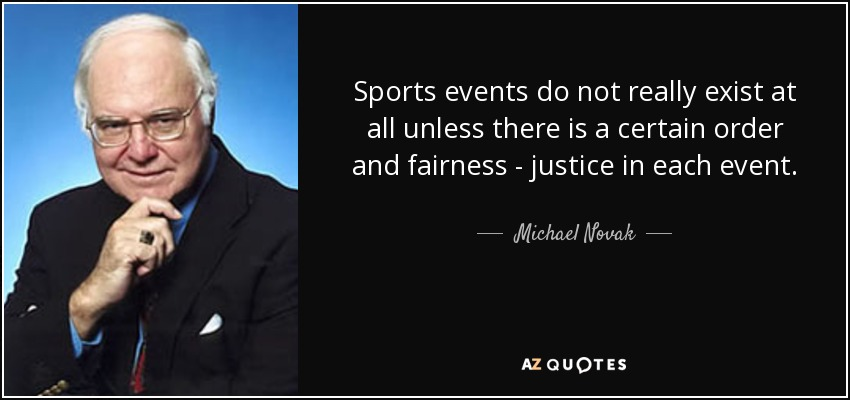Sports events do not really exist at all unless there is a certain order and fairness - justice in each event. - Michael Novak