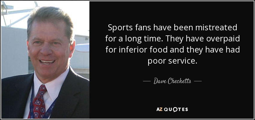 Sports fans have been mistreated for a long time. They have overpaid for inferior food and they have had poor service. - Dave Checketts