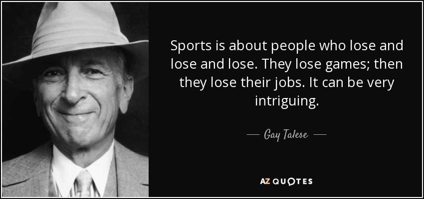 Sports is about people who lose and lose and lose. They lose games; then they lose their jobs. It can be very intriguing. - Gay Talese