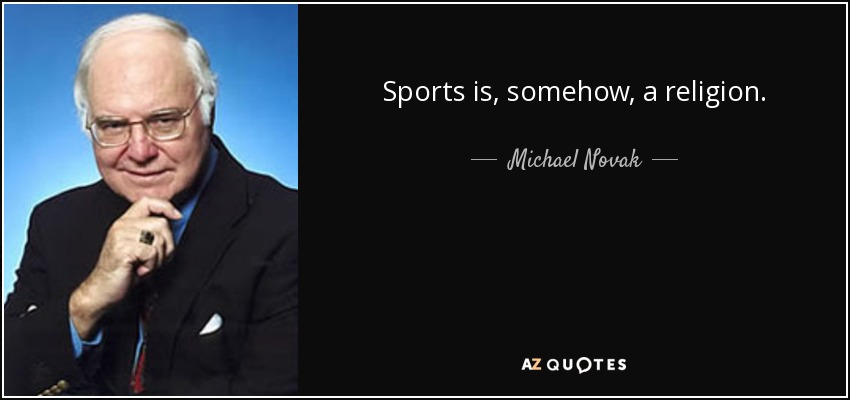 Sports is, somehow, a religion. - Michael Novak