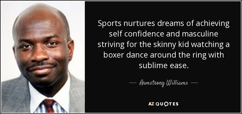 Sports nurtures dreams of achieving self confidence and masculine striving for the skinny kid watching a boxer dance around the ring with sublime ease. - Armstrong Williams