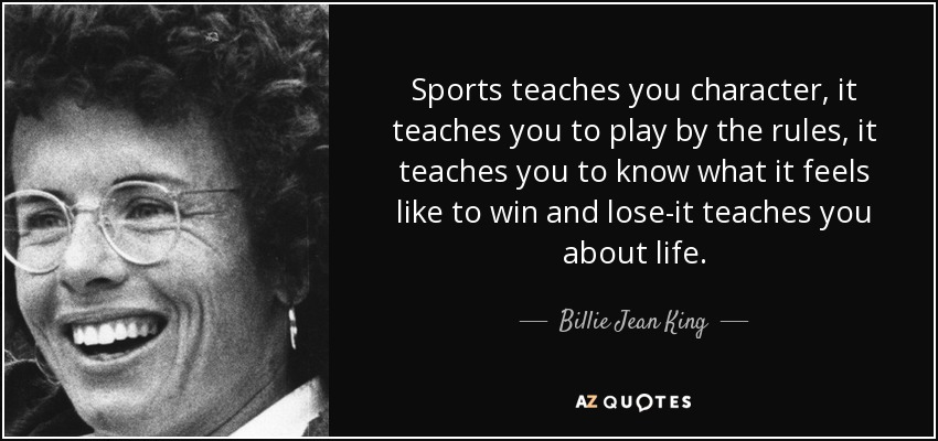Sports teaches you character, it teaches you to play by the rules, it teaches you to know what it feels like to win and lose – it teaches you all about life. - Billie Jean King