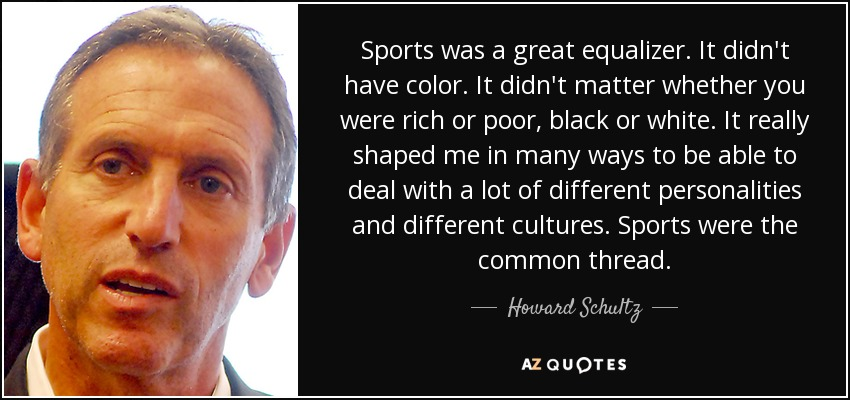 Sports was a great equalizer. It didn't have color. It didn't matter whether you were rich or poor, black or white. It really shaped me in many ways to be able to deal with a lot of different personalities and different cultures. Sports were the common thread. - Howard Schultz
